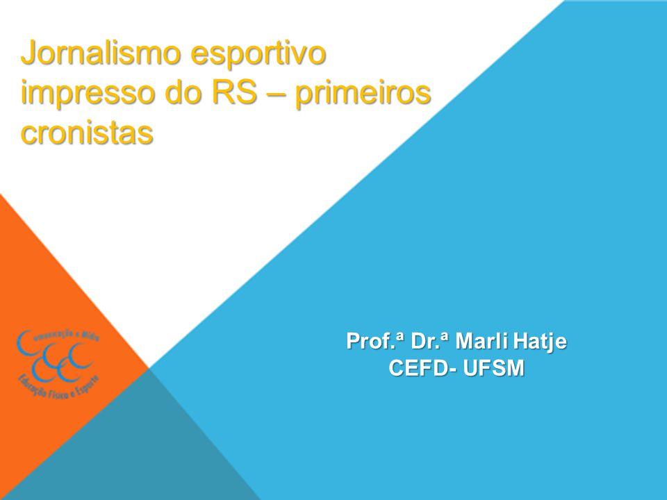Jornalismo esportivo impresso do RS – primeiros cronistas Prof.ª Dr.ª Marli Hatje CEFD- UFSM