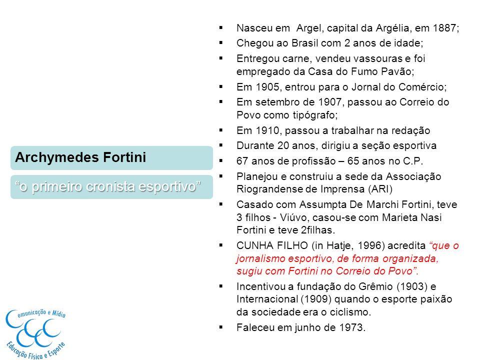 Archymedes Fortini o primeiro cronista esportivo Nasceu em Argel, capital da Argélia, em 1887; Chegou ao Brasil com 2 anos de idade; Entregou carne, vendeu vassouras e foi empregado da Casa do Fumo Pavão; Em 1905, entrou para o Jornal do Comércio; Em setembro de 1907, passou ao Correio do Povo como tipógrafo; Em 1910, passou a trabalhar na redação Durante 20 anos, dirigiu a seção esportiva 67 anos de profissão – 65 anos no C.P.