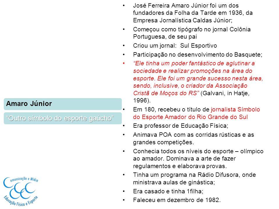 José Ferreira Amaro Júnior foi um dos fundadores da Folha da Tarde em 1936, da Empresa Jornalística Caldas Júnior; Começou como tipógrafo no jornal Colônia Portuguesa, de seu pai Criou um jornal: Sul Esportivo Participação no desenvolvimento do Basquete; Ele tinha um poder fantástico de aglutinar a sociedade e realizar promoções na área do esporte.