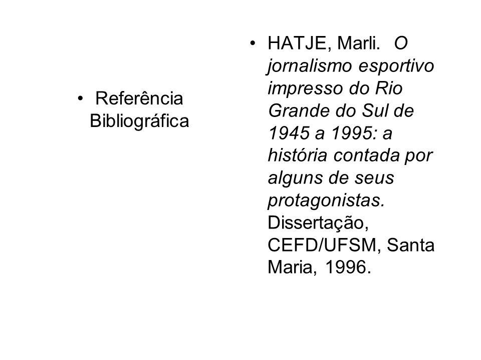 Referência Bibliográfica HATJE, Marli. O jornalismo esportivo impresso do Rio Grande do Sul de 1945 a 1995: a história contada por alguns de seus prot