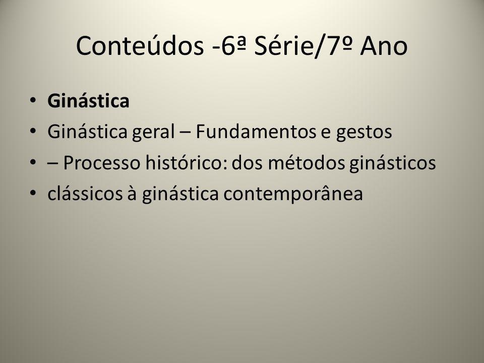 Conteúdos -6ª Série/7º Ano Ginástica Ginástica geral – Fundamentos e gestos – Processo histórico: dos métodos ginásticos clássicos à ginástica contemp