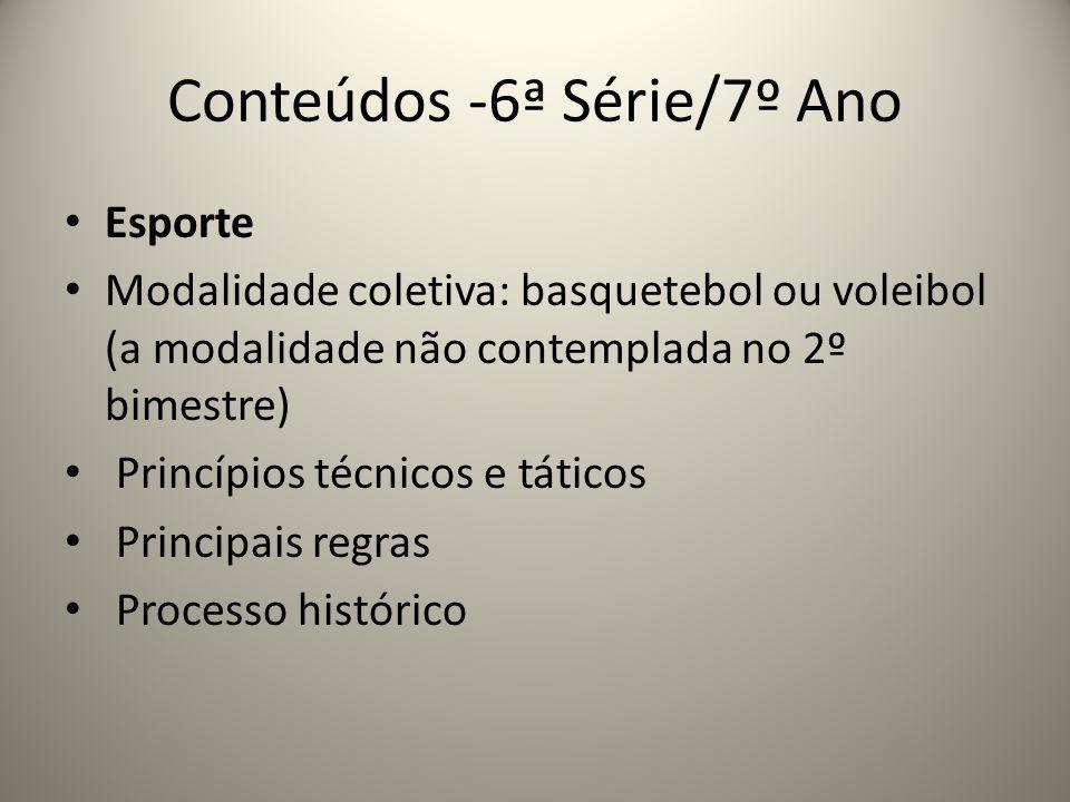 Conteúdos -6ª Série/7º Ano Esporte Modalidade coletiva: basquetebol ou voleibol (a modalidade não contemplada no 2º bimestre) Princípios técnicos e tá