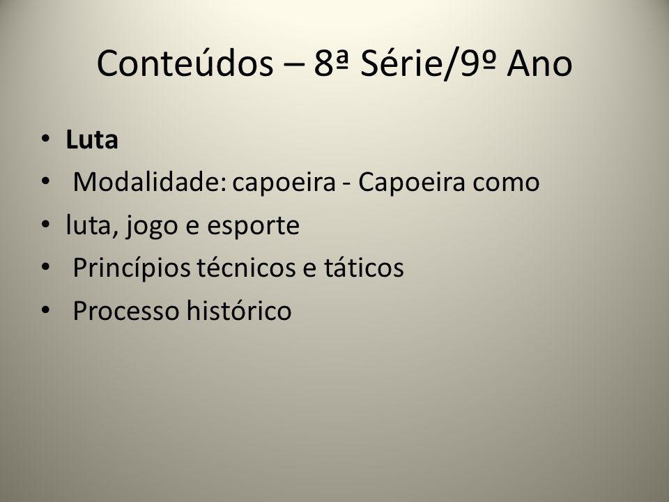 Conteúdos – 8ª Série/9º Ano Luta Modalidade: capoeira - Capoeira como luta, jogo e esporte Princípios técnicos e táticos Processo histórico