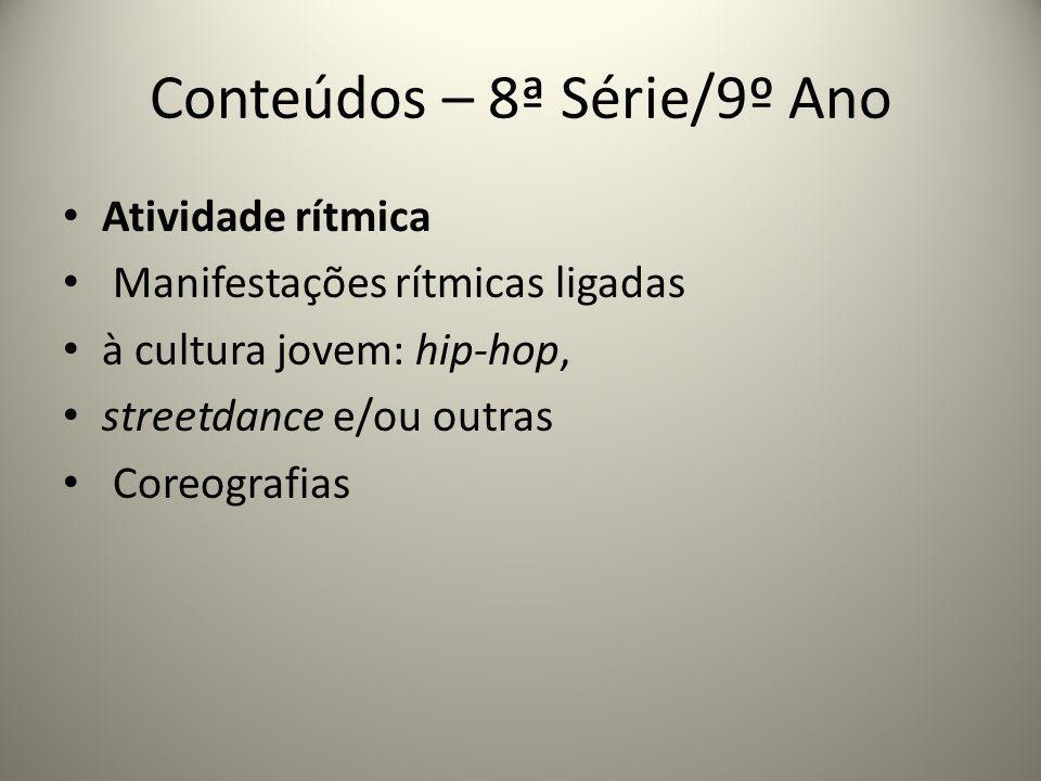 Conteúdos – 8ª Série/9º Ano Atividade rítmica Manifestações rítmicas ligadas à cultura jovem: hip-hop, streetdance e/ou outras Coreografias