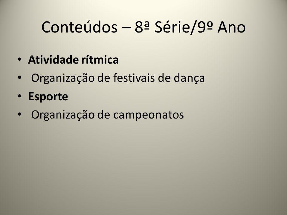 Conteúdos – 8ª Série/9º Ano Atividade rítmica Organização de festivais de dança Esporte Organização de campeonatos