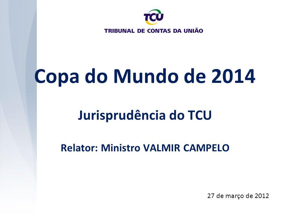 Copa do Mundo de 2014 Jurisprudência do TCU Relator: Ministro VALMIR CAMPELO 27 de março de 2012