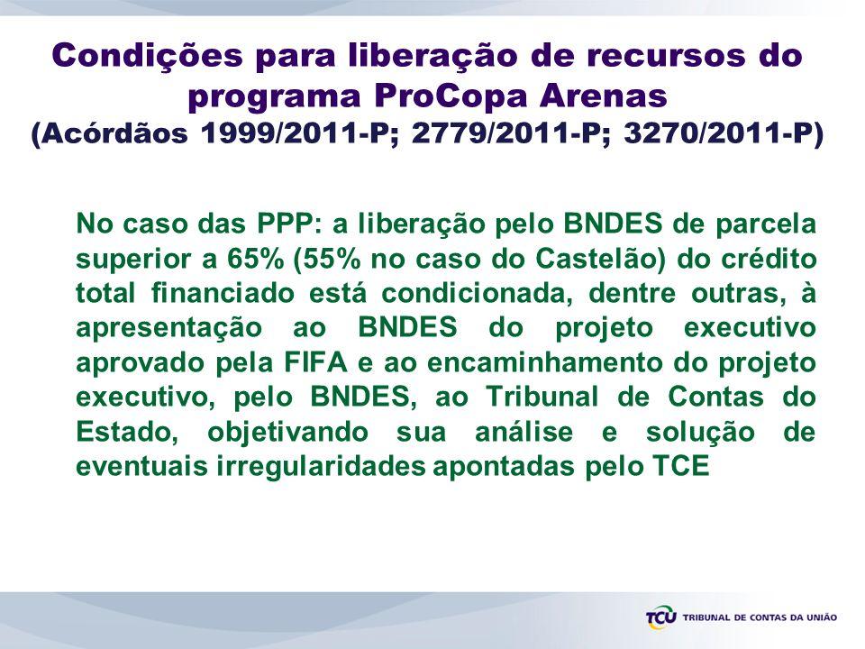 Condições para liberação de recursos do programa ProCopa Arenas (Acórdãos 1999/2011-P; 2779/2011-P; 3270/2011-P) No caso das PPP: a liberação pelo BNDES de parcela superior a 65% (55% no caso do Castelão) do crédito total financiado está condicionada, dentre outras, à apresentação ao BNDES do projeto executivo aprovado pela FIFA e ao encaminhamento do projeto executivo, pelo BNDES, ao Tribunal de Contas do Estado, objetivando sua análise e solução de eventuais irregularidades apontadas pelo TCE