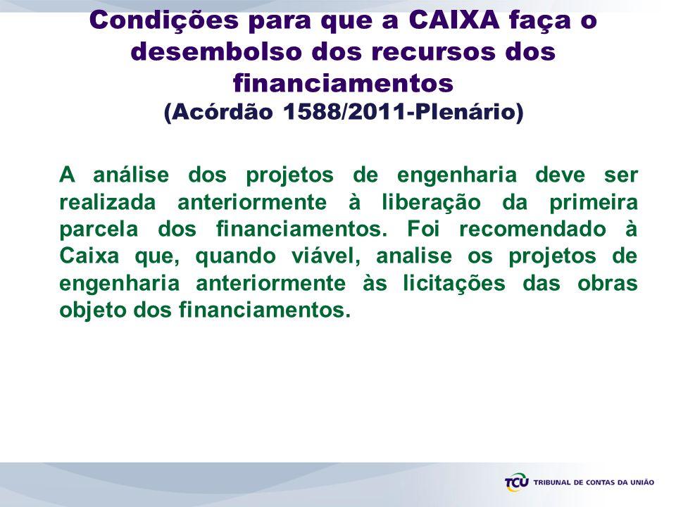 Condições para que a CAIXA faça o desembolso dos recursos dos financiamentos (Acórdão 1588/2011-Plenário) A análise dos projetos de engenharia deve ser realizada anteriormente à liberação da primeira parcela dos financiamentos.