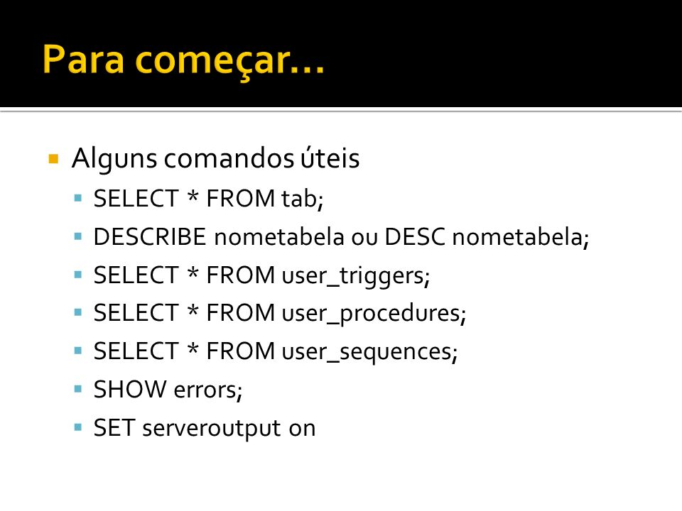 Alguns comandos úteis SELECT * FROM tab; DESCRIBE nometabela ou DESC nometabela; SELECT * FROM user_triggers; SELECT * FROM user_procedures; SELECT * FROM user_sequences; SHOW errors; SET serveroutput on