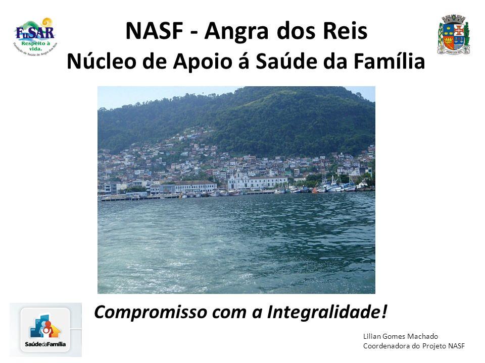 NASF - Angra dos Reis Núcleo de Apoio á Saúde da Família Compromisso com a Integralidade! Lilian Gomes Machado Coordenadora do Projeto NASF