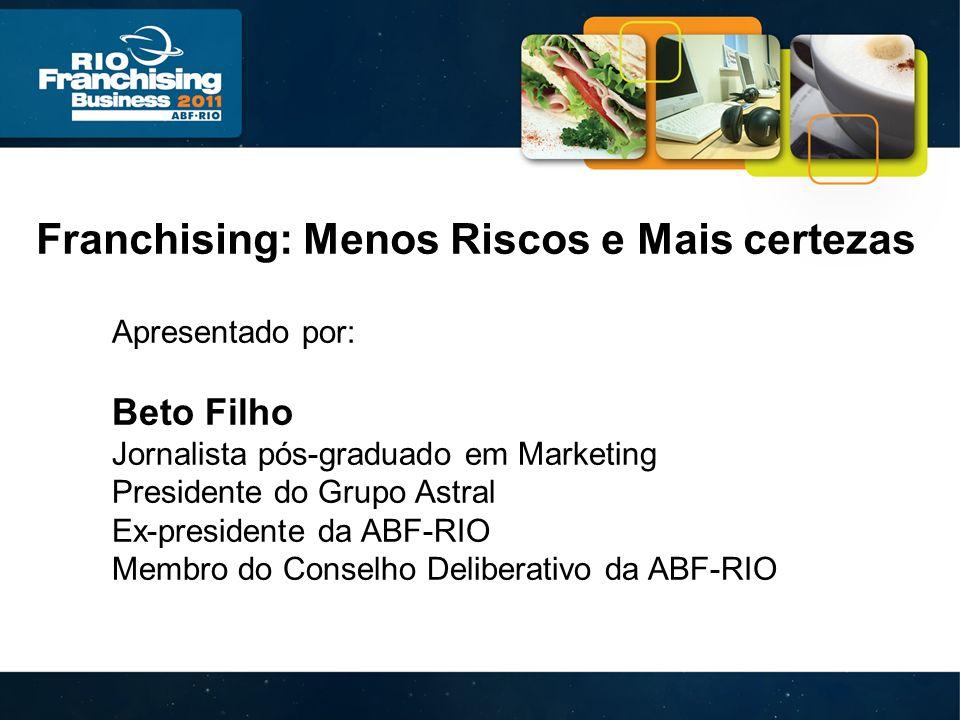 Franchising: Menos Riscos e Mais certezas Apresentado por: Beto Filho Jornalista pós-graduado em Marketing Presidente do Grupo Astral Ex-presidente da ABF-RIO Membro do Conselho Deliberativo da ABF-RIO