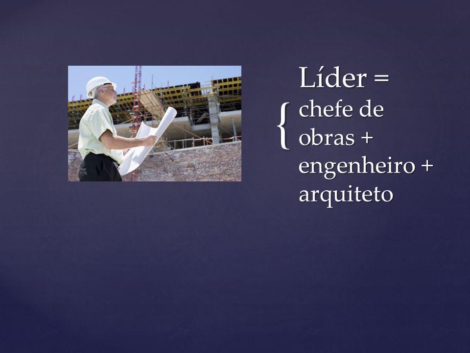 { Líder = chefe de obras + engenheiro + arquiteto