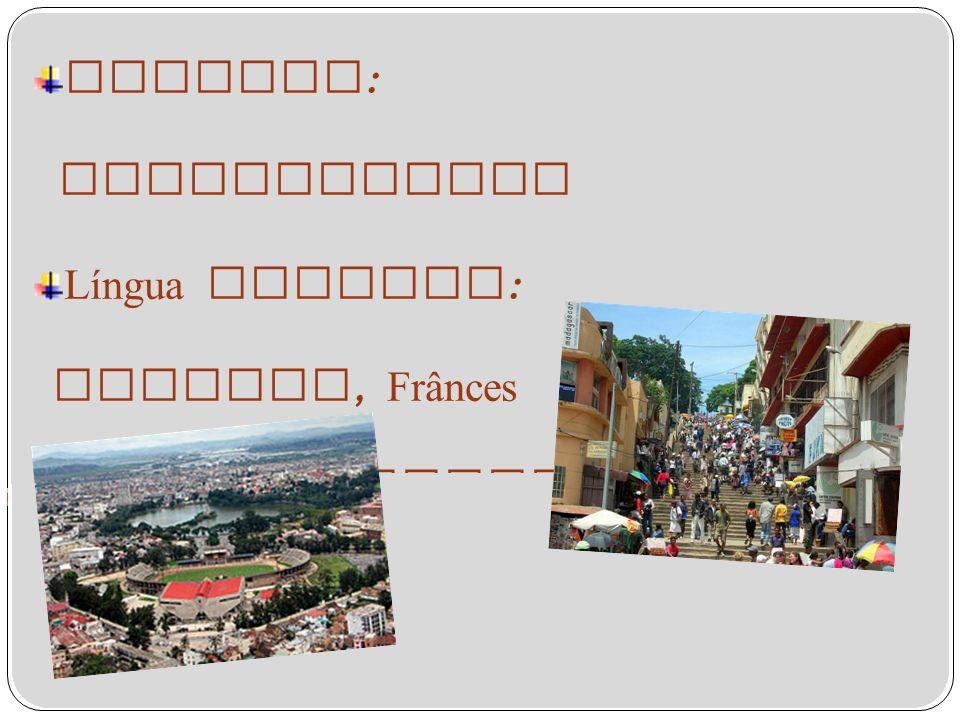 Capital : Antananarivo Língua Oficial : Malgaxe, Frânces Moeda : Ariary