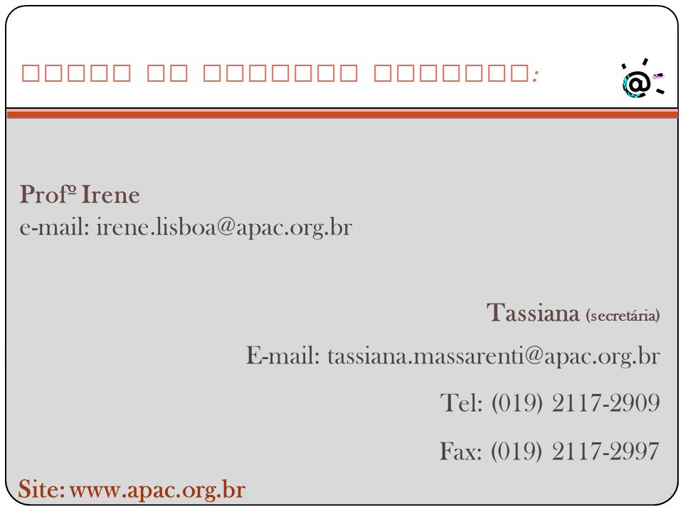 Profº Irene e-mail: irene.lisboa@apac.org.br Entre em Contato conosco : Site: www.apac.org.br Tassiana (secretária) E-mail: tassiana.massarenti@apac.o