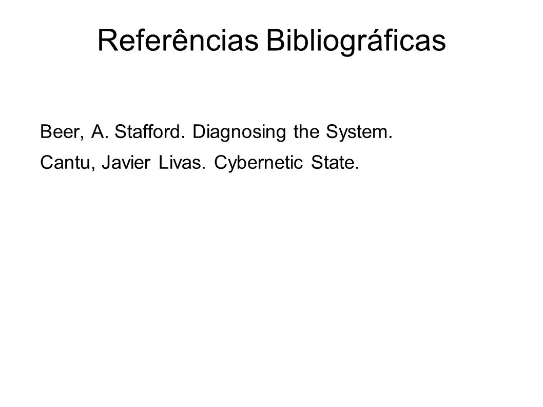 Beer, A. Stafford. Diagnosing the System. Cantu, Javier Livas. Cybernetic State. Referências Bibliográficas