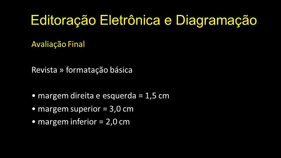 Editoração Eletrônica e Diagramação Avaliação Final Revista » formatação básica margem direita e esquerda = 1,5 cm margem superior = 3,0 cm margem inferior = 2,0 cm
