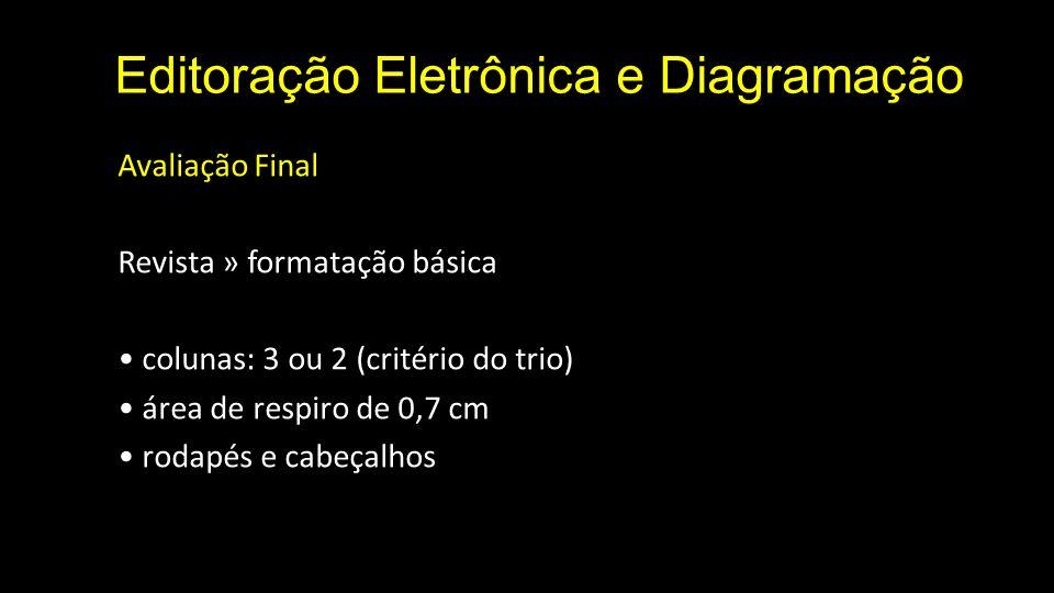 Editoração Eletrônica e Diagramação Avaliação Final Revista » formatação básica colunas: 3 ou 2 (critério do trio) área de respiro de 0,7 cm rodapés e cabeçalhos