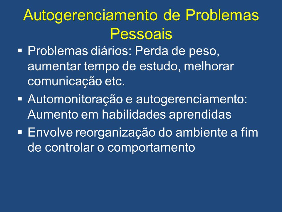 Autogerenciamento de Problemas Pessoais Problemas diários: Perda de peso, aumentar tempo de estudo, melhorar comunicação etc. Automonitoração e autoge