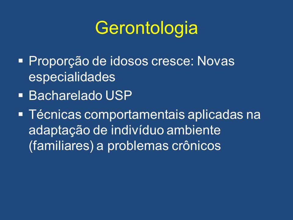 Gerontologia Proporção de idosos cresce: Novas especialidades Bacharelado USP Técnicas comportamentais aplicadas na adaptação de indivíduo ambiente (f
