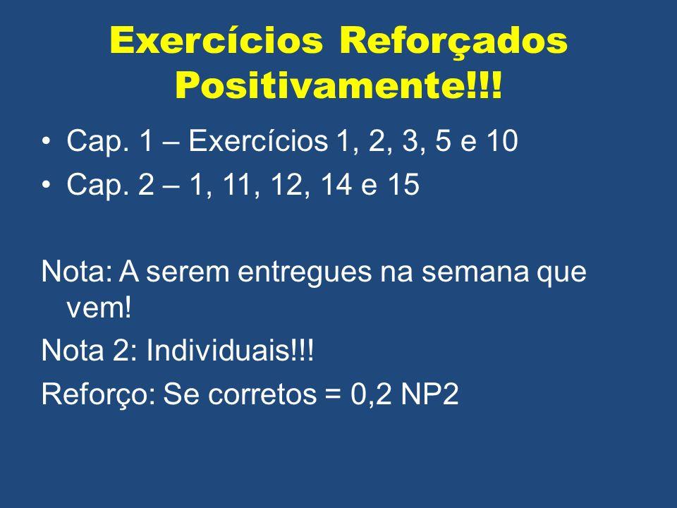 Exercícios Reforçados Positivamente!!! Cap. 1 – Exercícios 1, 2, 3, 5 e 10 Cap. 2 – 1, 11, 12, 14 e 15 Nota: A serem entregues na semana que vem! Nota