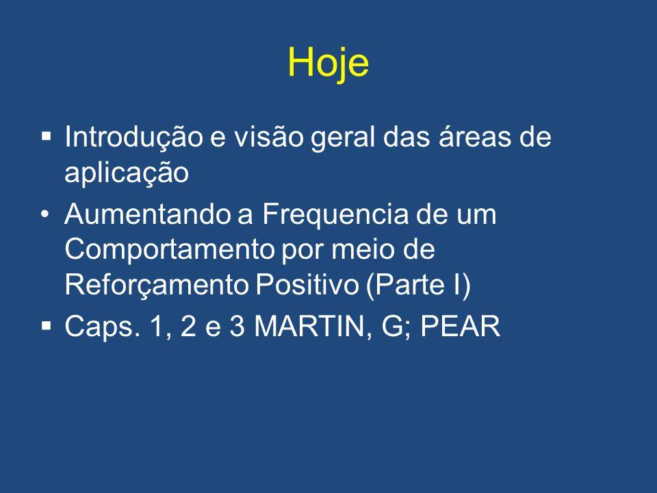 Hoje Introdução e visão geral das áreas de aplicação Aumentando a Frequencia de um Comportamento por meio de Reforçamento Positivo (Parte I) Caps. 1,