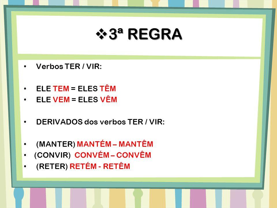 Verbos TER / VIR: ELE TEM = ELES TÊM ELE VEM = ELES VÊM DERIVADOS dos verbos TER / VIR: (MANTER) MANTÉM – MANTÊM (CONVIR) CONVÉM – CONVÊM (RETER) RETÉ