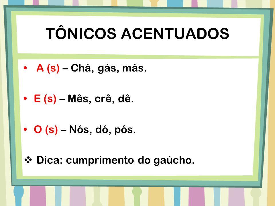 TÔNICOS ACENTUADOS A (s) – Chá, gás, más. E (s) – Mês, crê, dê. O (s) – Nós, dó, pós. Dica: cumprimento do gaúcho.