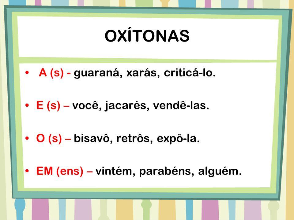 OXÍTONAS A (s) - guaraná, xarás, criticá-lo. E (s) – você, jacarés, vendê-las. O (s) – bisavô, retrôs, expô-la. EM (ens) – vintém, parabéns, alguém.