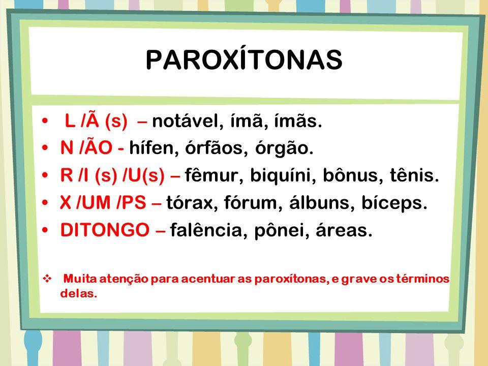 PAROXÍTONAS L /Ã (s) – notável, ímã, ímãs. N /ÃO - hífen, órfãos, órgão. R /I (s) /U(s) – fêmur, biquíni, bônus, tênis. X /UM /PS – tórax, fórum, álbu