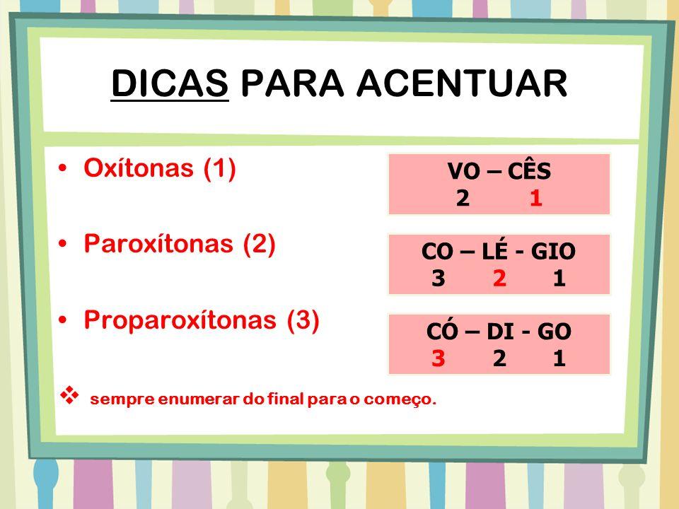 DICAS PARA ACENTUAR Oxítonas (1) Paroxítonas (2) Proparoxítonas (3) sempre enumerar do final para o começo. VO – CÊS 2 1 CO – LÉ - GIO 3 2 1 CÓ – DI -