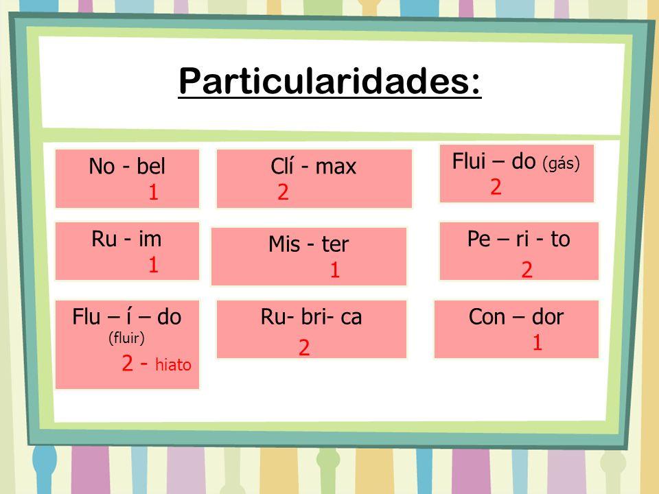 Particularidades: Flu – í – do (fluir) Ru- bri- ca 2 Con – dor 1 Flui – do (gás) 2 - hiato No - bel 1 Ru - im 1 Clí - max 2 Mis - ter Pe – ri - to 2 1