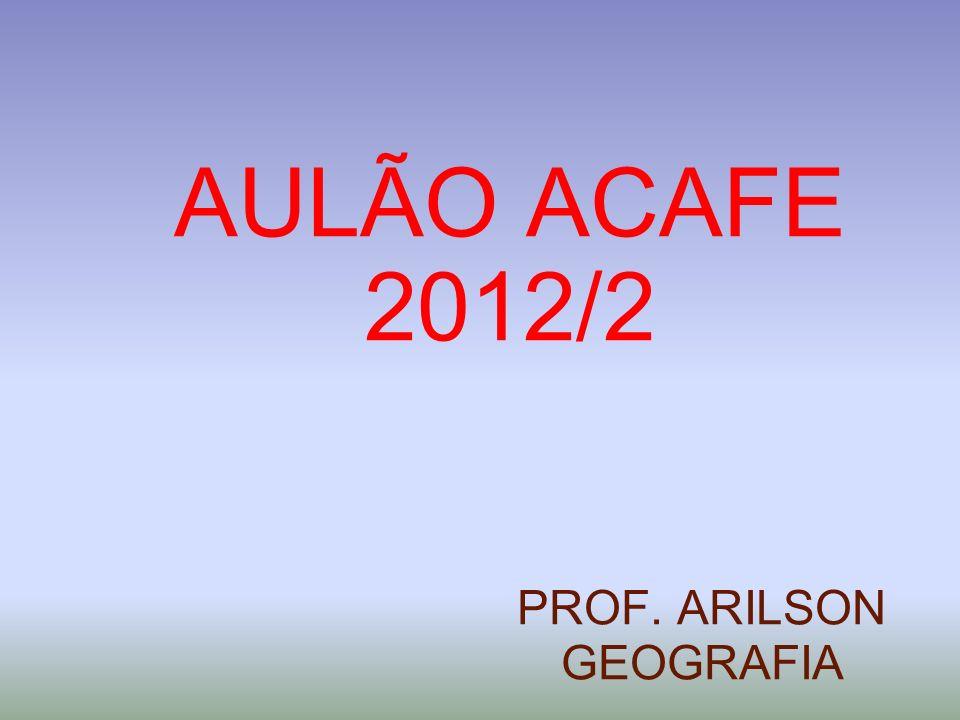 AULÃO ACAFE 2012/2 PROF. ARILSON GEOGRAFIA