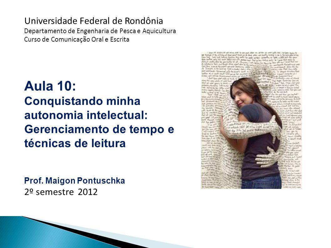 Universidade Federal de Rondônia Departamento de Engenharia de Pesca e Aquicultura Curso de Comunicação Oral e Escrita Aula 10: Conquistando minha autonomia intelectual: Gerenciamento de tempo e técnicas de leitura Prof.