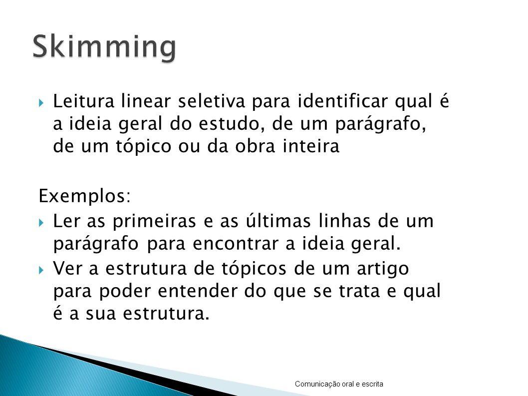 Leitura linear seletiva para identificar qual é a ideia geral do estudo, de um parágrafo, de um tópico ou da obra inteira Exemplos: Ler as primeiras e as últimas linhas de um parágrafo para encontrar a ideia geral.