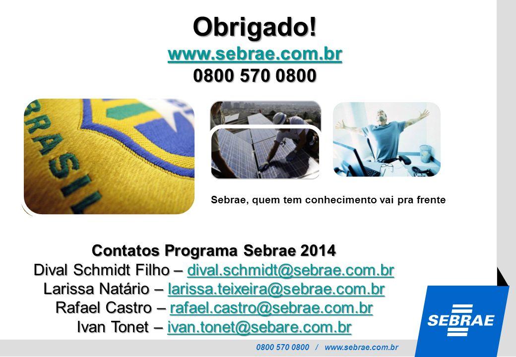 0800 570 0800 / www.sebrae.com.br Sebrae, quem tem conhecimento vai pra frente Obrigado! www.sebrae.com.br 0800 570 0800 Contatos Programa Sebrae 2014