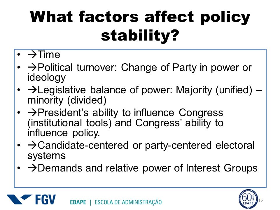 What factors affect policy stability? Time Political turnover: Change of Party in power or ideology Legislative balance of power: Majority (unified) –