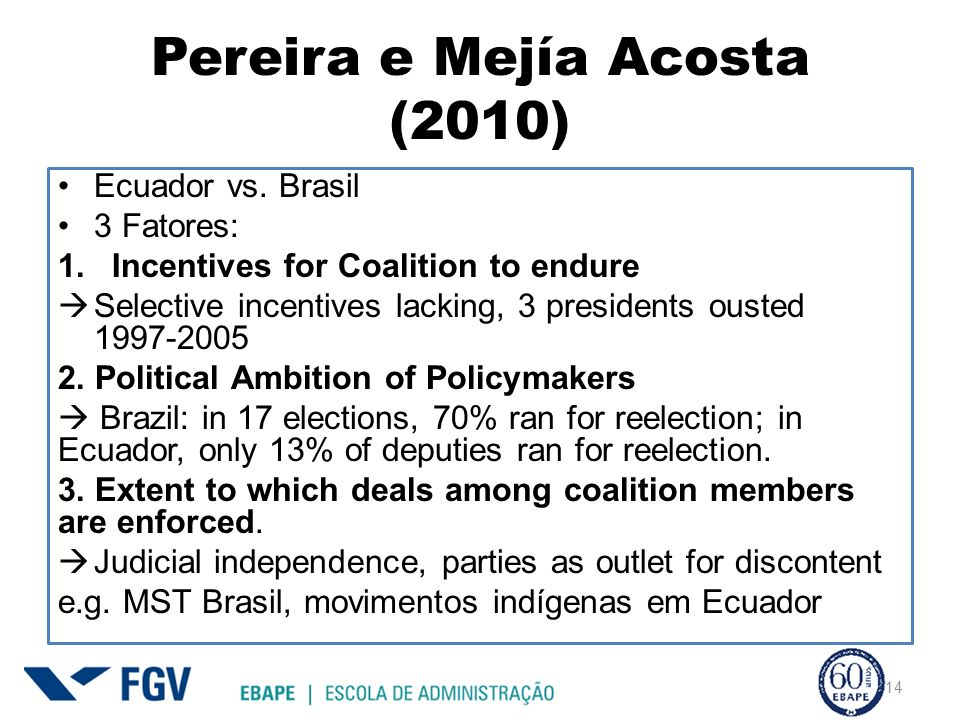 Pereira e Mejía Acosta (2010) Ecuador vs. Brasil 3 Fatores: 1.Incentives for Coalition to endure Selective incentives lacking, 3 presidents ousted 199