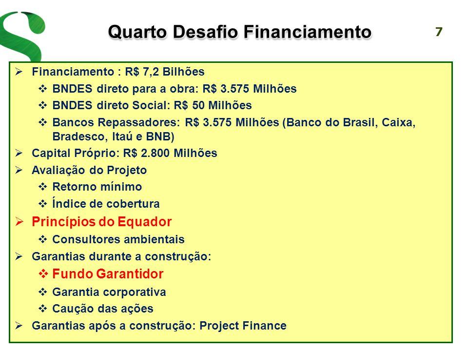 7 Financiamento : R$ 7,2 Bilhões BNDES direto para a obra: R$ 3.575 Milhões BNDES direto Social: R$ 50 Milhões Bancos Repassadores: R$ 3.575 Milhões (Banco do Brasil, Caixa, Bradesco, Itaú e BNB) Capital Próprio: R$ 2.800 Milhões Avaliação do Projeto Retorno mínimo Índice de cobertura Princípios do Equador Consultores ambientais Garantias durante a construção: Fundo Garantidor Garantia corporativa Caução das ações Garantias após a construção: Project Finance Quarto Desafio Financiamento