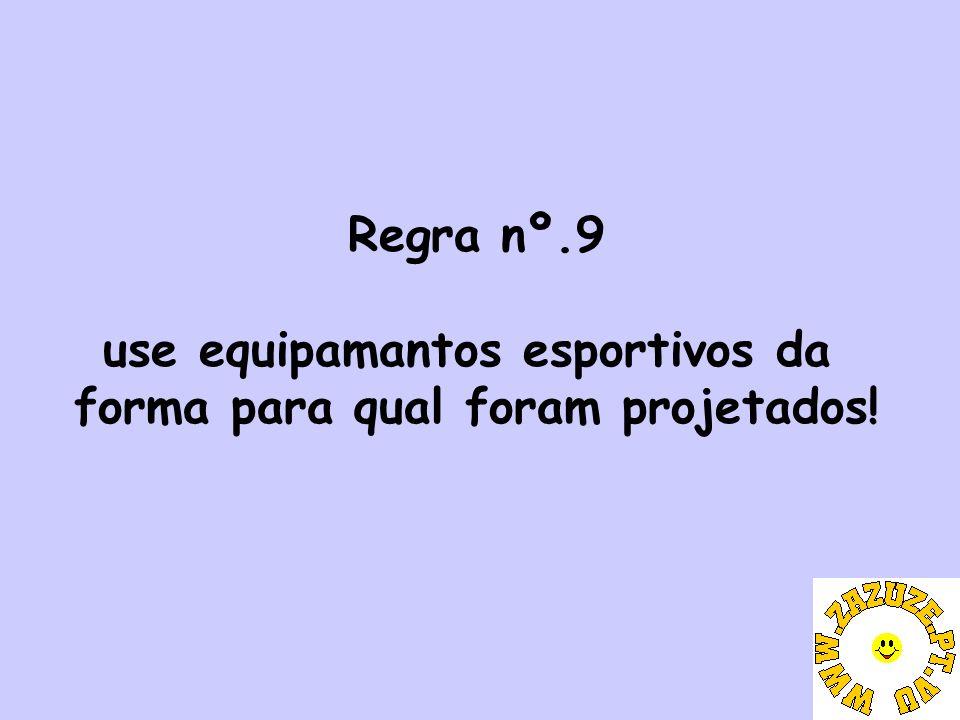 Regra nº.9 use equipamantos esportivos da forma para qual foram projetados!