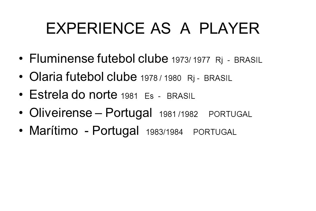 EXPERIENCE : ASSISTANT COACH PHYSICAL COACH Sharjah Sport club – 30/10/06 15/07/2009 (head coach first team) U.E.A Botafogo football de Regatas 12/2005-6/2006 - Brasil-( assistant coach) Petro Atlético de Luanda 12/2004-10/2005 Luanda –Angola (assistant coach) National team of Tailândia 08/2003- 09/2004 -Thailand ( head coach sub20 sub16)woman Uberaba sport club 03/2003 - 07/2003 MG -Brasil Mogi Mirim sport club 01/2002 – 02/2003 SP -Brasil Alianza de Lima 06/2001- 12/2001 Lima - Perú Mogi Mirim sport club 06/2001 – 12/2001 – SP Brasil Club Alianza Lima 06/2000 – 12/2000 Lima - Perú Mogi Mirim sport club 10/99 -05/2000 SP - Brasil Al Saad Qatar 09/98 -07/99 Doha Qatar Al wasl club 12/97 – 07/98 Dubai U.E.A