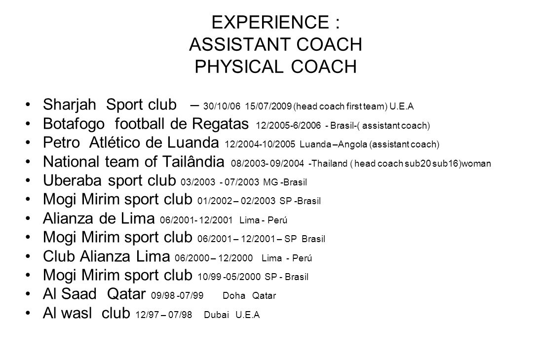 EXPERIENCE : ASSISTANT COACH PHYSICAL COACH Sharjah Sport club – 30/10/06 15/07/2009 (head coach first team) U.E.A Botafogo football de Regatas 12/200