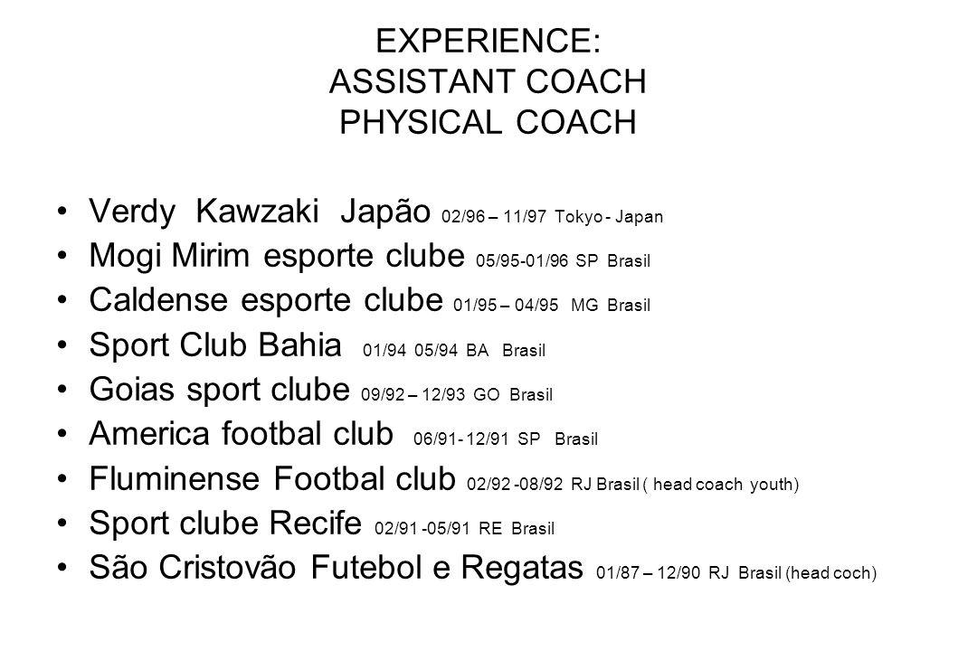 EXPERIENCE: ASSISTANT COACH PHYSICAL COACH Verdy Kawzaki Japão 02/96 – 11/97 Tokyo - Japan Mogi Mirim esporte clube 05/95-01/96 SP Brasil Caldense esp