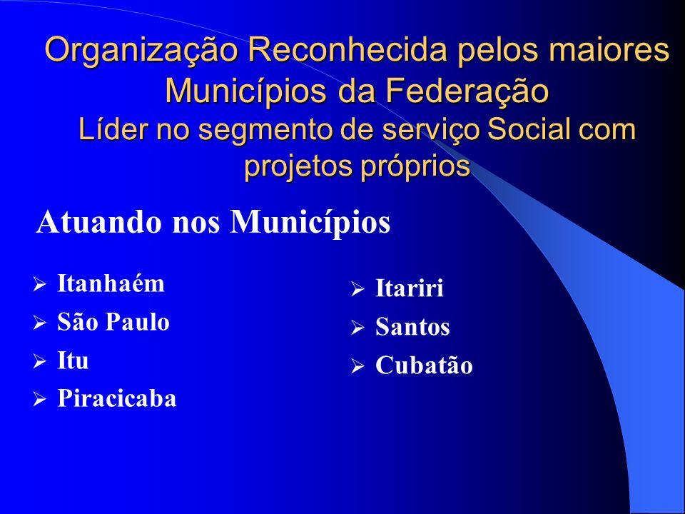 Organização Reconhecida pelos maiores Municípios da Federação Líder no segmento de serviço Social com projetos próprios Itanhaém São Paulo Itu Piracic