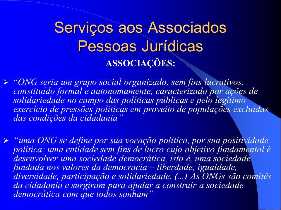 Serviços aos Associados Pessoas Jurídicas ASSOCIAÇÔES: ONG seria um grupo social organizado, sem fins lucrativos, constituído formal e autonomamente,