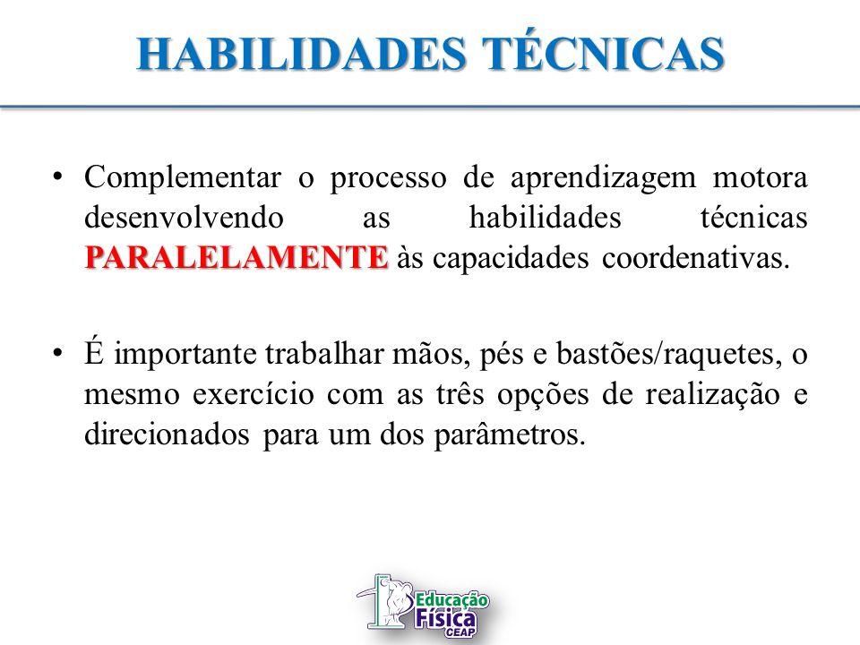 HABILIDADES TÉCNICAS PARALELAMENTE Complementar o processo de aprendizagem motora desenvolvendo as habilidades técnicas PARALELAMENTE às capacidades c