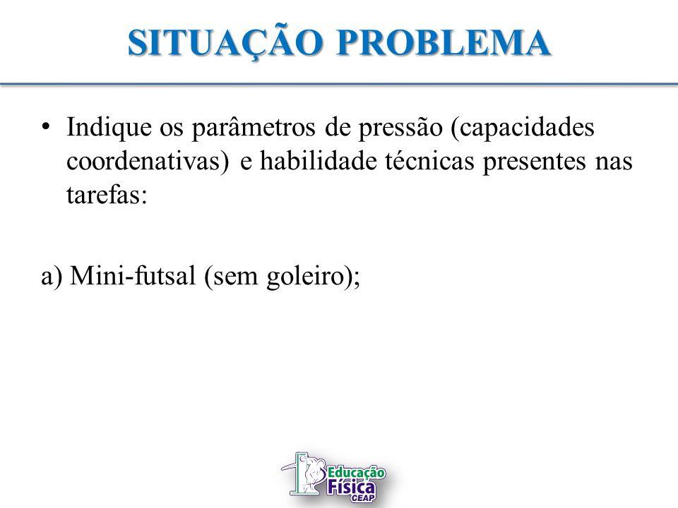 SITUAÇÃO PROBLEMA Indique os parâmetros de pressão (capacidades coordenativas) e habilidade técnicas presentes nas tarefas: a) Mini-futsal (sem goleir