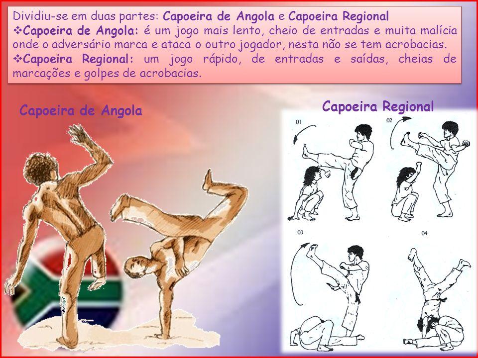 Dividiu-se em duas partes: Capoeira de Angola e Capoeira Regional Capoeira de Angola: é um jogo mais lento, cheio de entradas e muita malícia onde o a