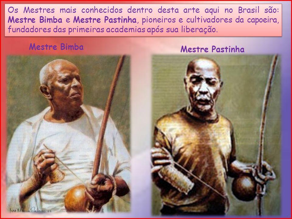 Os Mestres mais conhecidos dentro desta arte aqui no Brasil são: Mestre Bimba e Mestre Pastinha, pioneiros e cultivadores da capoeira, fundadores das
