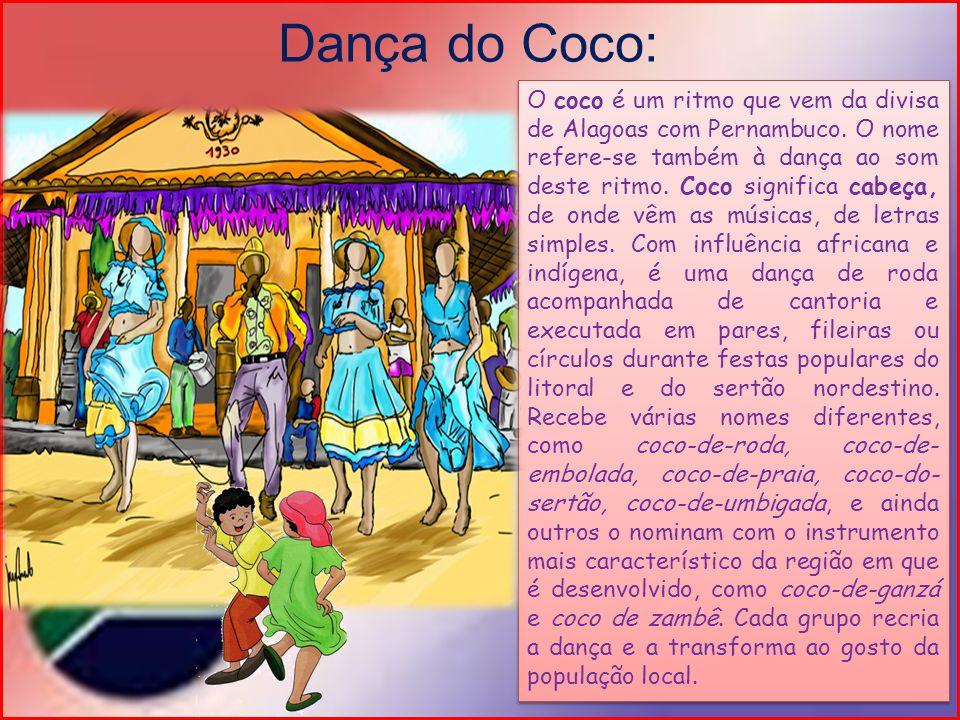Dança do Coco: O coco é um ritmo que vem da divisa de Alagoas com Pernambuco. O nome refere-se também à dança ao som deste ritmo. Coco significa cabeç