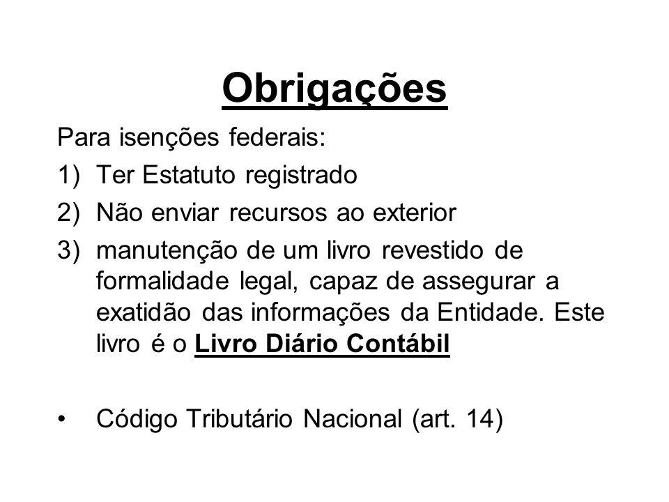 Obrigações Para isenções federais: 1)Ter Estatuto registrado 2)Não enviar recursos ao exterior 3)manutenção de um livro revestido de formalidade legal